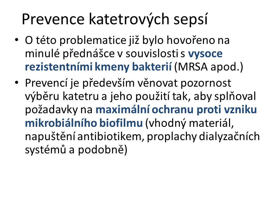 Prevence katetrových sepsí O této problematice již bylo hovořeno na minulé přednášce v souvislosti s vysoce rezistentními kmeny bakterií (MRSA apod.) Prevencí je především věnovat pozornost výběru katetru a jeho použití tak, aby splňoval požadavky na maximální ochranu proti vzniku mikrobiálního biofilmu (vhodný materiál, napuštění antibiotikem, proplachy dialyzačních systémů a podobně)