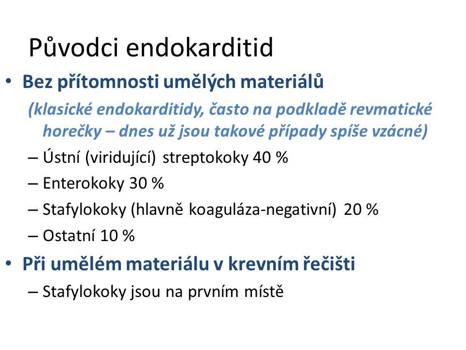 Původci endokarditid Bez přítomnosti umělých materiálů (klasické endokarditidy, často na podkladě revmatické horečky – dnes už jsou takové případy spíše vzácné) – Ústní (viridující) streptokoky 40 % – Enterokoky 30 % – Stafylokoky (hlavně koaguláza-negativní) 20 % – Ostatní 10 % Při umělém materiálu v krevním řečišti – Stafylokoky jsou na prvním místě