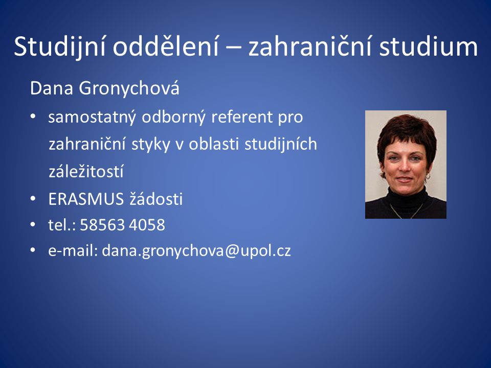 Studijní oddělení – zahraniční studium Dana Gronychová samostatný odborný referent pro zahraniční styky v oblasti studijních záležitostí ERASMUS žádos