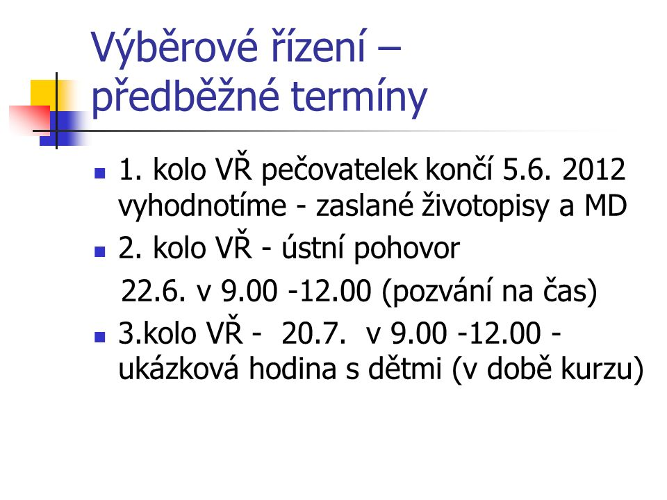 Výběrové řízení – předběžné termíny 1. kolo VŘ pečovatelek končí 5.6. 2012 vyhodnotíme - zaslané životopisy a MD 2. kolo VŘ - ústní pohovor 22.6. v 9.