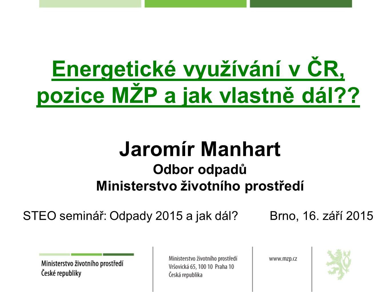 Energetické využívání v ČR, pozice MŽP a jak vlastně dál?? Jaromír Manhart Odbor odpadů Ministerstvo životního prostředí STEO seminář: Odpady 2015 a j