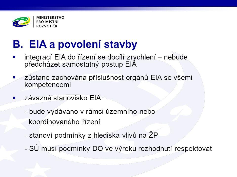  integrací EIA do řízení se docílí zrychlení – nebude předcházet samostatný postup EIA  zůstane zachována příslušnost orgánů EIA se všemi kompetencemi  závazné stanovisko EIA - bude vydáváno v rámci územního nebo koordinovaného řízení - stanoví podmínky z hlediska vlivů na ŽP - SÚ musí podmínky DO ve výroku rozhodnutí respektovat B.