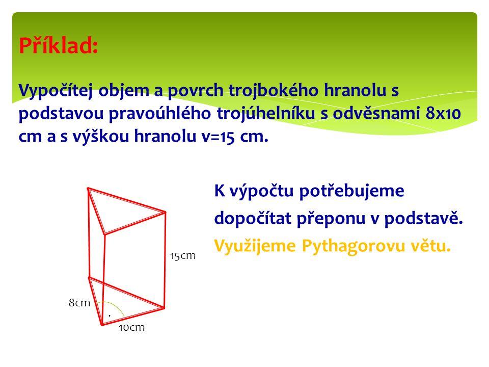Příklad: Vypočítej objem a povrch trojbokého hranolu s podstavou pravoúhlého trojúhelníku s odvěsnami 8x10 cm a s výškou hranolu v=15 cm.