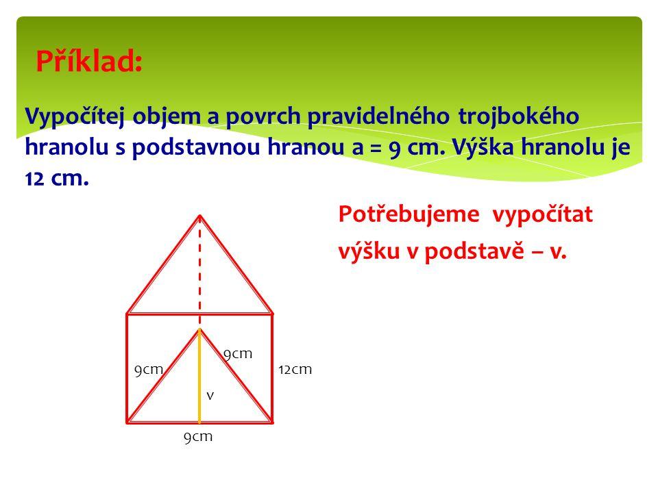 Vypočítej objem a povrch pravidelného trojbokého hranolu s podstavnou hranou a = 9 cm.