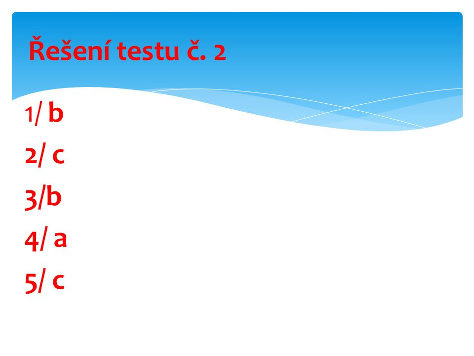 1/ b 2/ c 3/b 4/ a 5/ c Řešení testu č. 2