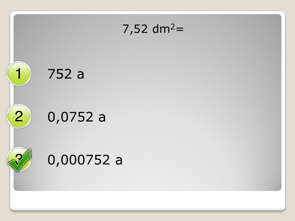 7,52 dm 2 = 752 a 0,0752 a 0,000752 a