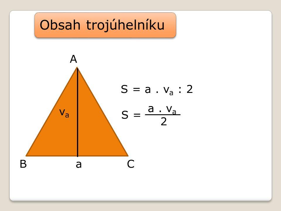 A v a Ba C Obsah trojúhelníku S = a. v a : 2 a. v a 2 S =