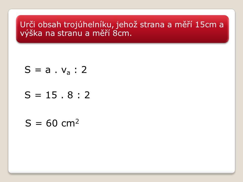 Urči obsah trojúhelníku, jehož strana a měří 15cm a výška na stranu a měří 8cm.