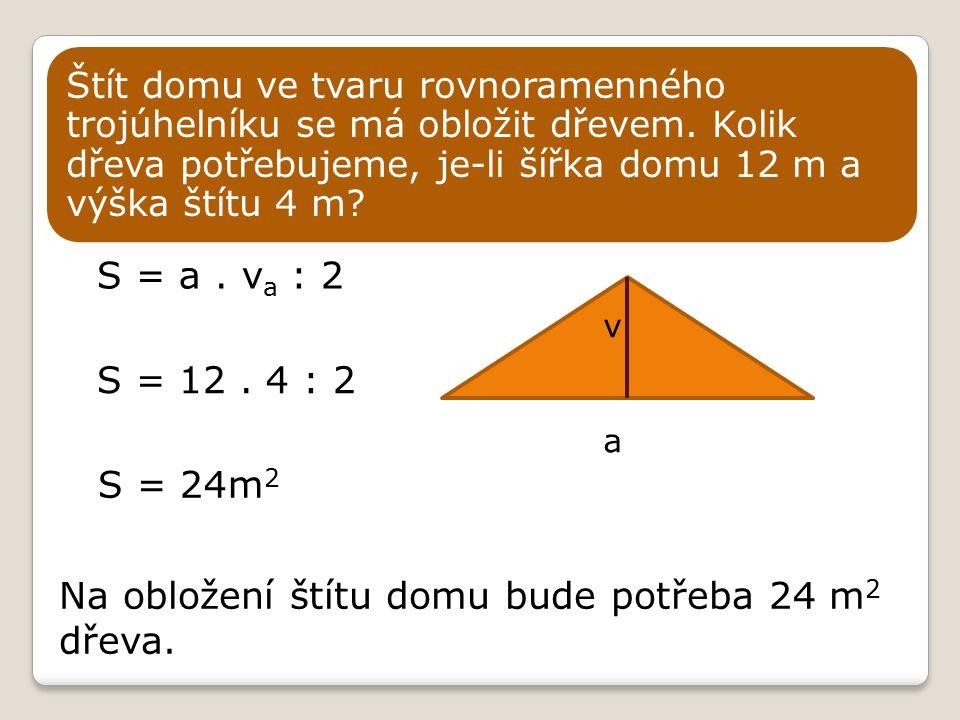 S = a.v a : 2 S = 12. 4 : 2 Štít domu ve tvaru rovnoramenného trojúhelníku se má obložit dřevem.