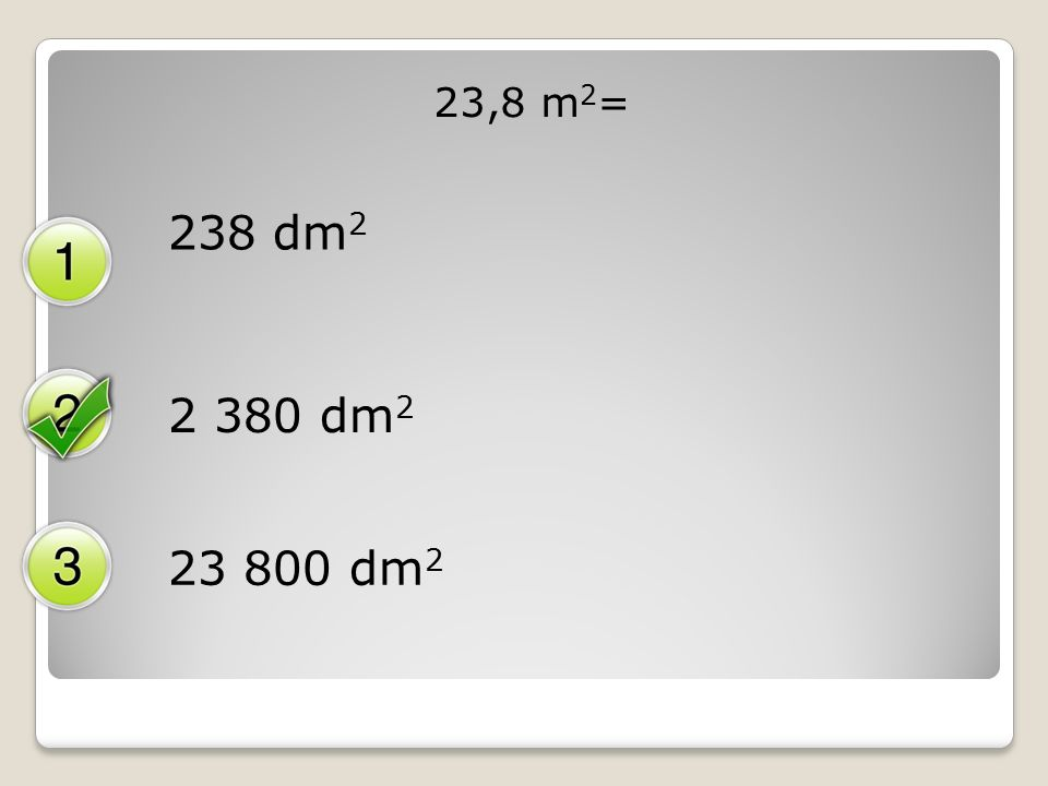 23,8 m 2 = 238 dm 2 2 380 dm 2 23 800 dm 2