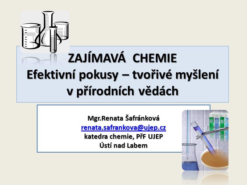 ZAJÍMAVÁ CHEMIE Efektivní pokusy – tvořivé myšlení v přírodních vědách Mgr.Renata Šafránková renata.safrankova@ujep.cz renata.safrankova@ujep.cz kated