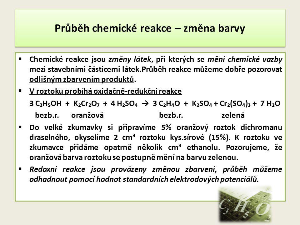 Průběh chemické reakce – změna barvy  Chemické reakce jsou změny látek, při kterých se mění chemické vazby mezi stavebními částicemi látek.Průběh rea