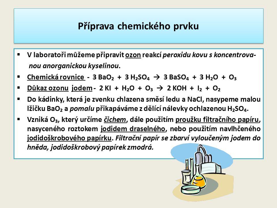 Příprava chemického prvku  V laboratoři můžeme připravit ozon reakcí peroxidu kovu s koncentrova- nou anorganickou kyselinou.  Chemická rovnice - 3