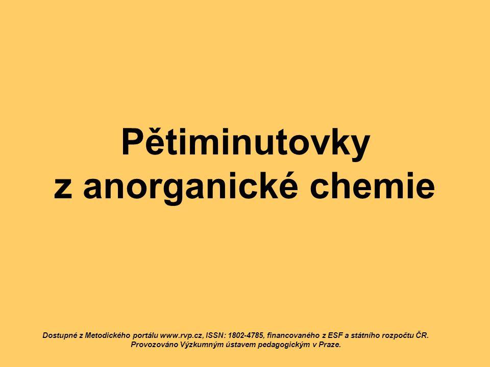 Pětiminutovky z anorganické chemie Dostupné z Metodického portálu www.rvp.cz, ISSN: 1802-4785, financovaného z ESF a státního rozpočtu ČR. Provozováno
