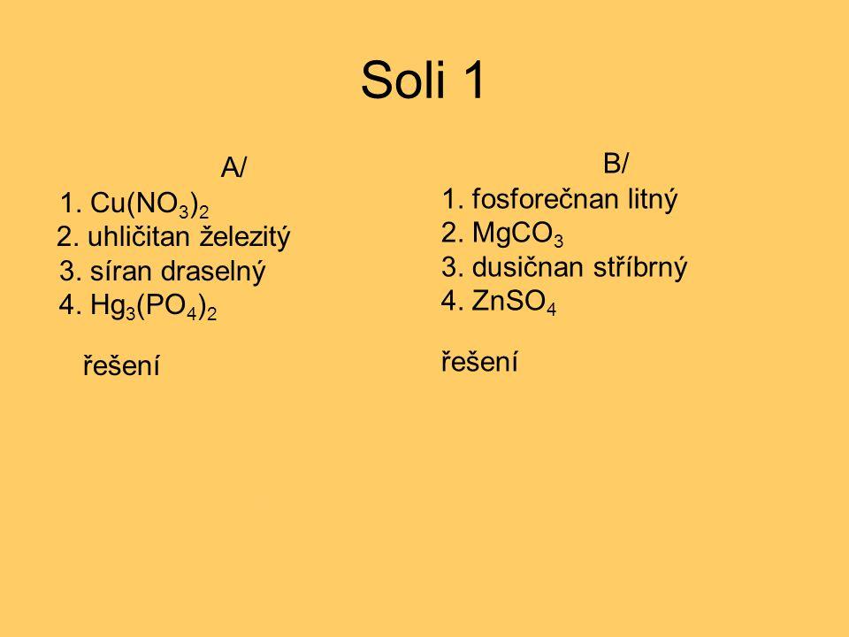 Soli 1 A/ 1. Cu(NO 3 ) 2 2. uhličitan železitý 3. síran draselný 4. Hg 3 (PO 4 ) 2 řešení 1. dusičnan stříbrný 2. Fe 2 (CO 3 ) 2 3. K 2 SO 4 4. fosfor