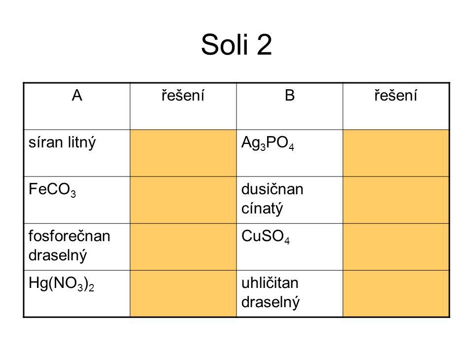Soli 2 AřešeníB síran litnýLi 2 SO 4 Ag 3 PO 4 fosforečnan stříbrný FeCO 3 uhličitan železnatý dusičnan cínatý Sn(NO 3 ) 2 fosforečnan draselný K 3 PO 4 CuSO 4 síran měďnatý Hg(NO 3 ) 2 dusičnan stříbrný uhličitan draselný K 2 CO 3