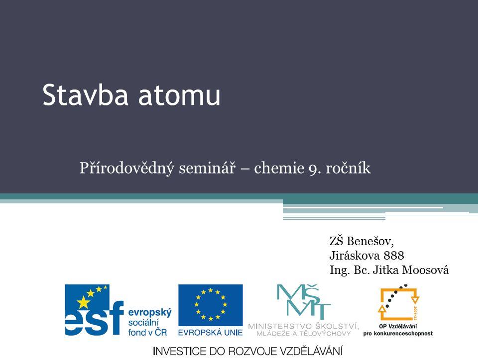 Stavba atomu Přírodovědný seminář – chemie 9. ročník ZŠ Benešov, Jiráskova 888 Ing. Bc. Jitka Moosová