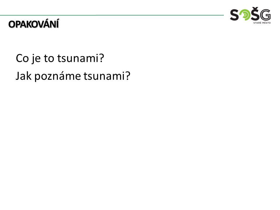 OPAKOVÁNÍ OPAKOVÁNÍ Co je to tsunami? Jak poznáme tsunami?
