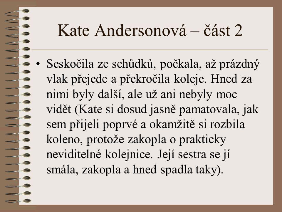 Kate Andersonová – část 2 Seskočila ze schůdků, počkala, až prázdný vlak přejede a překročila koleje. Hned za nimi byly další, ale už ani nebyly moc v