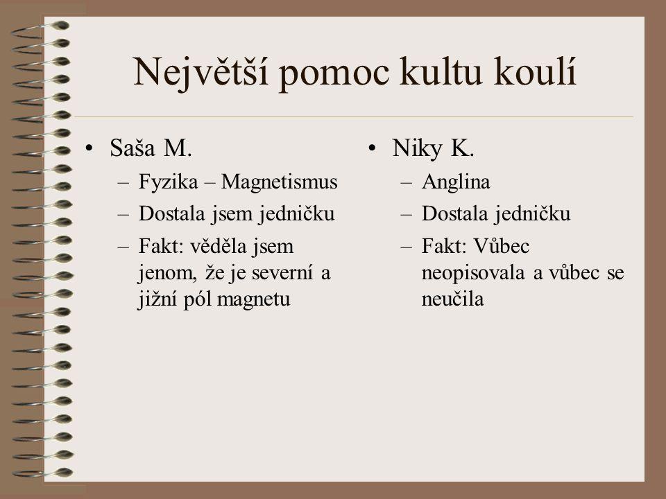 Největší pomoc kultu koulí Saša M. –Fyzika – Magnetismus –Dostala jsem jedničku –Fakt: věděla jsem jenom, že je severní a jižní pól magnetu Niky K. –A