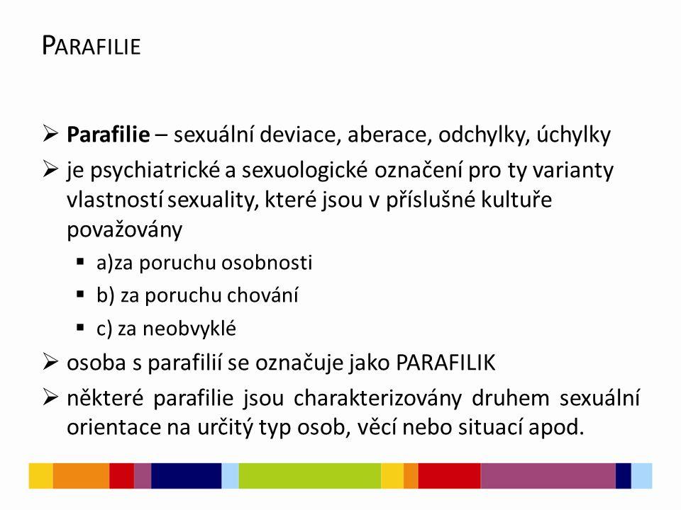 P ARAFILIE  Parafilie – sexuální deviace, aberace, odchylky, úchylky  je psychiatrické a sexuologické označení pro ty varianty vlastností sexuality, které jsou v příslušné kultuře považovány  a)za poruchu osobnosti  b) za poruchu chování  c) za neobvyklé  osoba s parafilií se označuje jako PARAFILIK  některé parafilie jsou charakterizovány druhem sexuální orientace na určitý typ osob, věcí nebo situací apod.