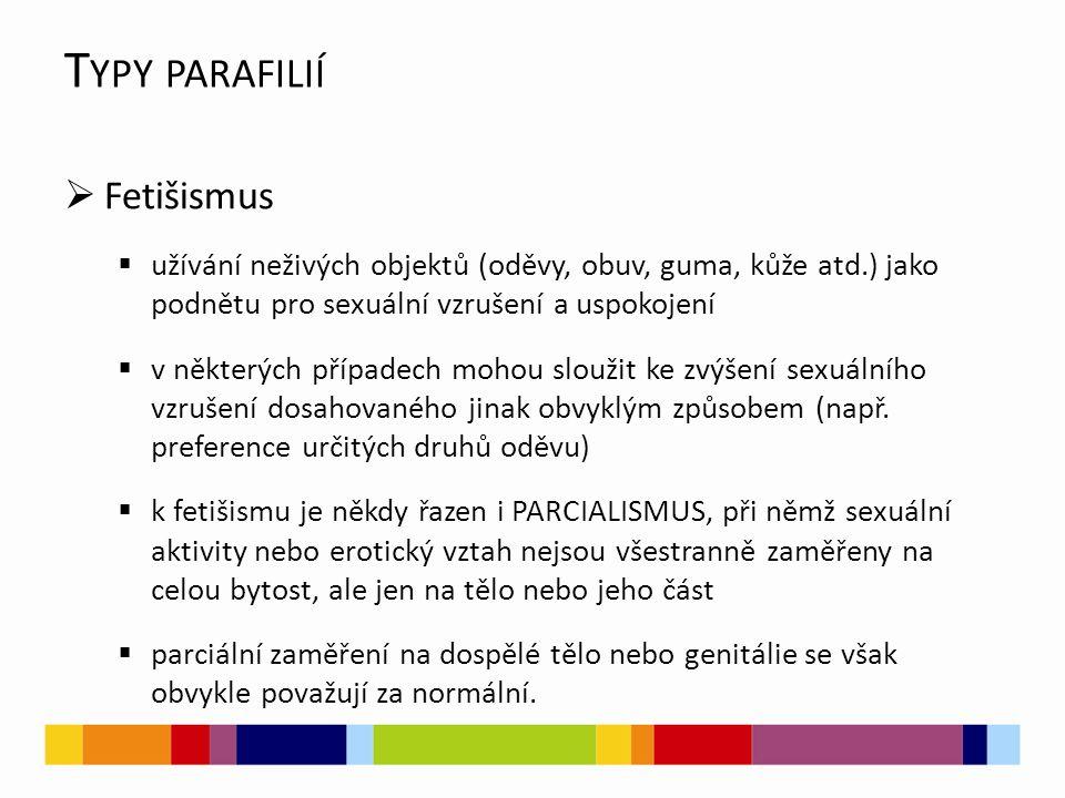 T YPY PARAFILIÍ  Fetišismus  užívání neživých objektů (oděvy, obuv, guma, kůže atd.) jako podnětu pro sexuální vzrušení a uspokojení  v některých případech mohou sloužit ke zvýšení sexuálního vzrušení dosahovaného jinak obvyklým způsobem (např.
