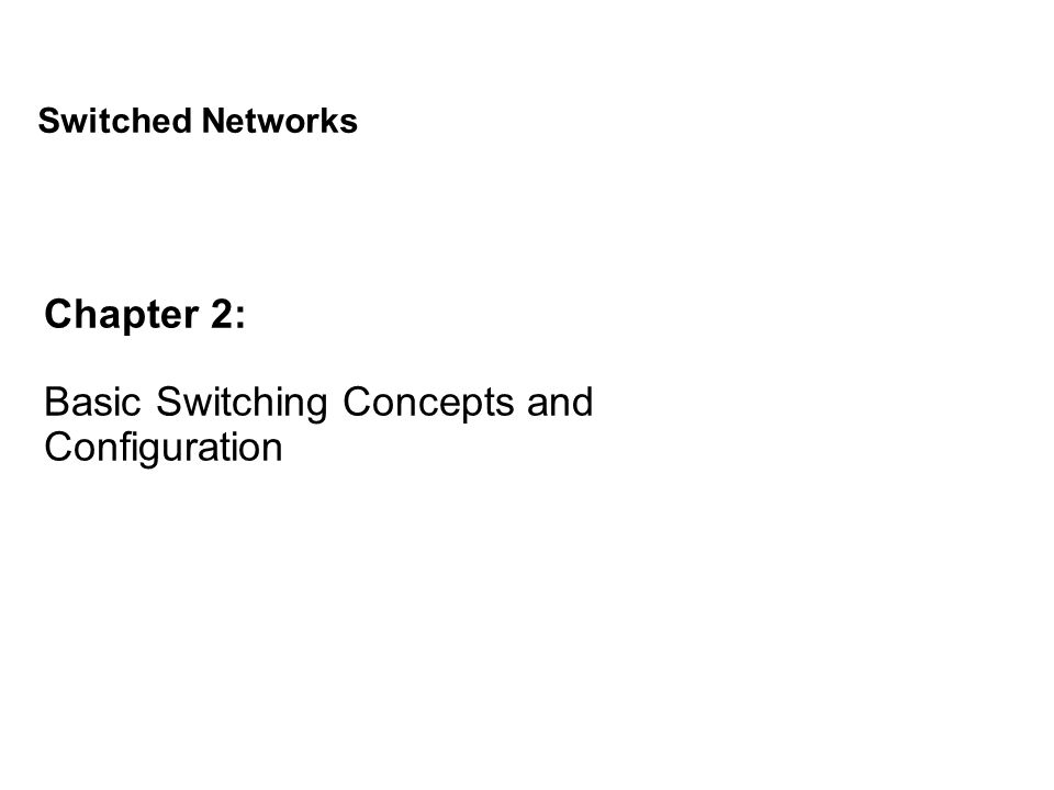 Chapter 2: Basic Switching Concepts and Configuration Switched Networks