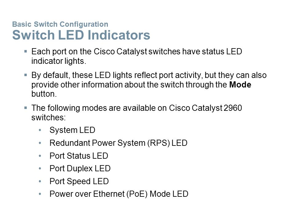  Each port on the Cisco Catalyst switches have status LED indicator lights.  By default, these LED lights reflect port activity, but they can also p