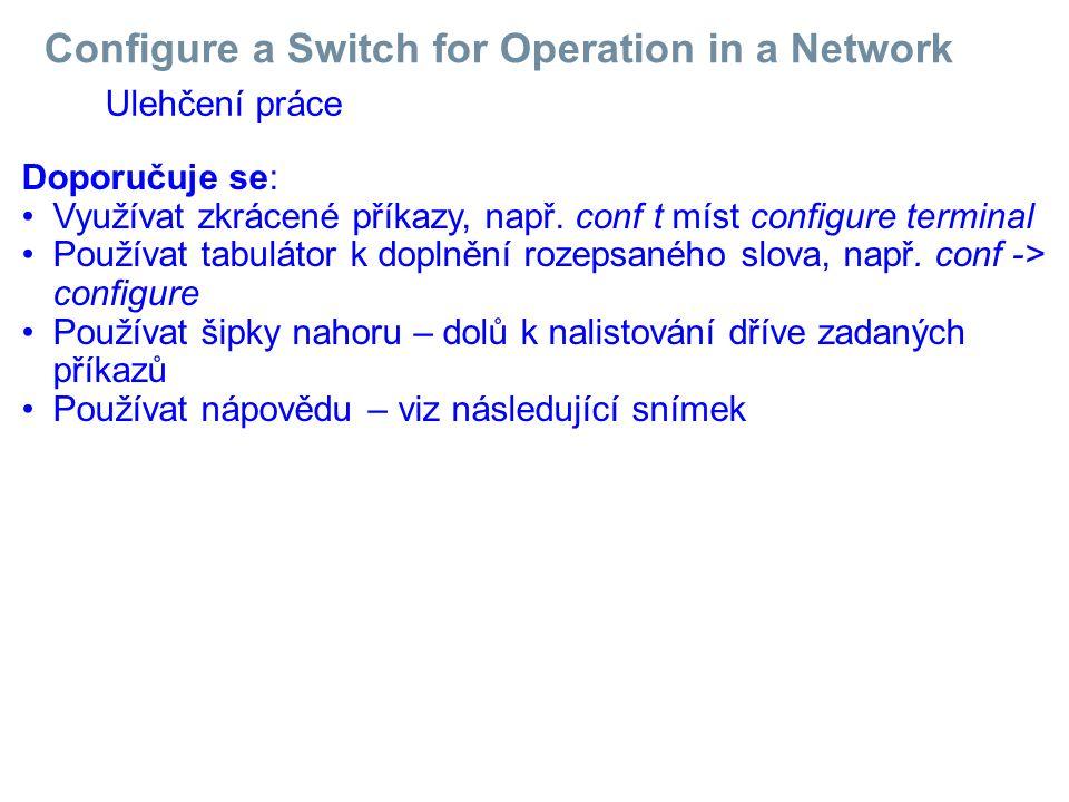 Configure a Switch for Operation in a Network Ulehčení práce Doporučuje se: Využívat zkrácené příkazy, např. conf t míst configure terminal Používat t