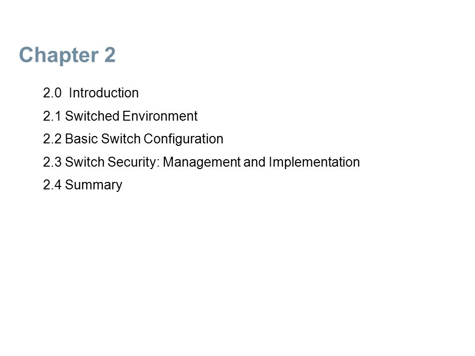 Chapter 2: Objectives  Explain the basic concepts of a switched environment  Configure initial settings on a Cisco switch  Configure switch ports  Configure the management switch virtual interface  Security attacks  Security best practices  Configure the port security