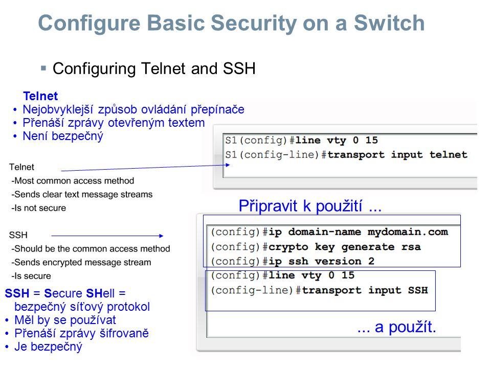  Configuring Telnet and SSH Configure Basic Security on a Switch Telnet Nejobvyklejší způsob ovládání přepínače Přenáší zprávy otevřeným textem Není
