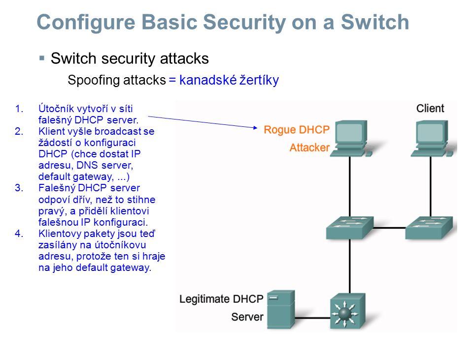  Switch security attacks Spoofing attacks = kanadské žertíky Configure Basic Security on a Switch 1.Útočník vytvoří v síti falešný DHCP server. 2.Kli