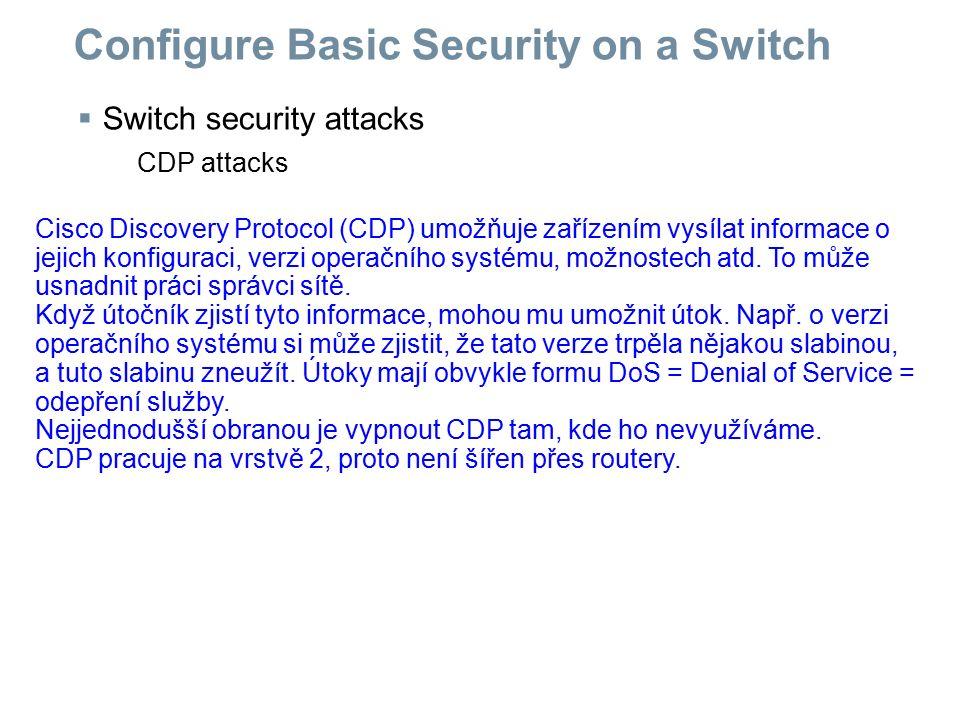  Switch security attacks CDP attacks Configure Basic Security on a Switch Cisco Discovery Protocol (CDP) umožňuje zařízením vysílat informace o jejic