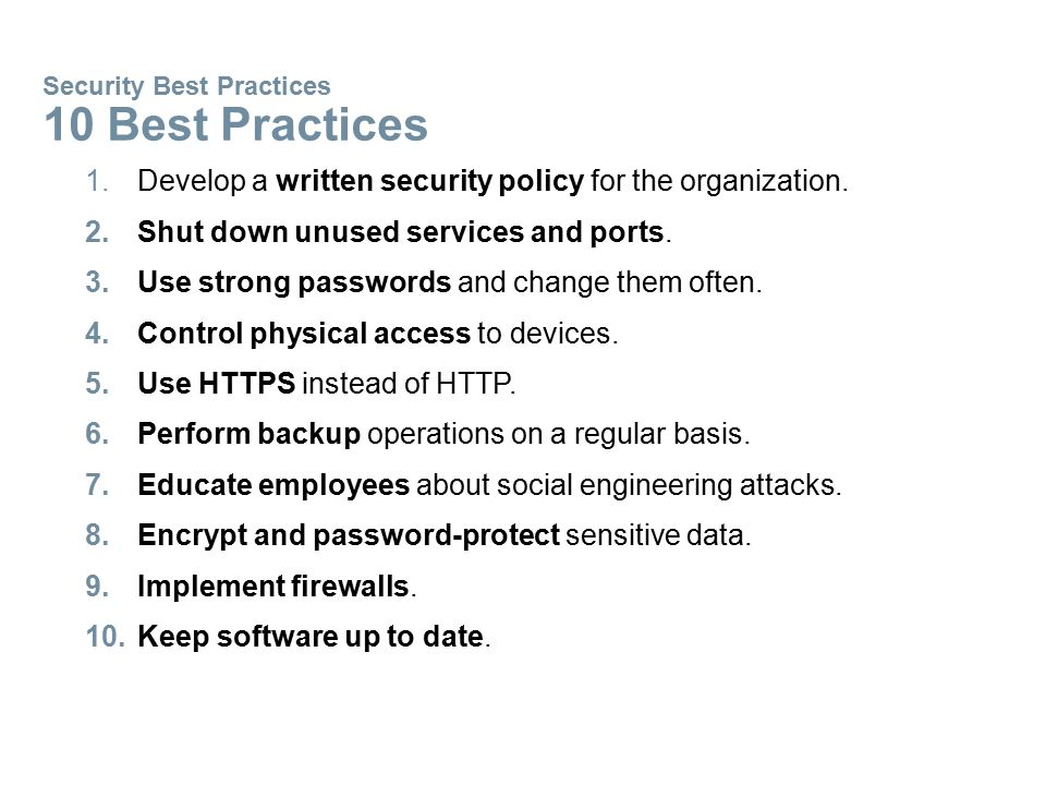 Security Best Practices 10 Best Practices 1.Develop a written security policy for the organization. 2.Shut down unused services and ports. 3.Use stron