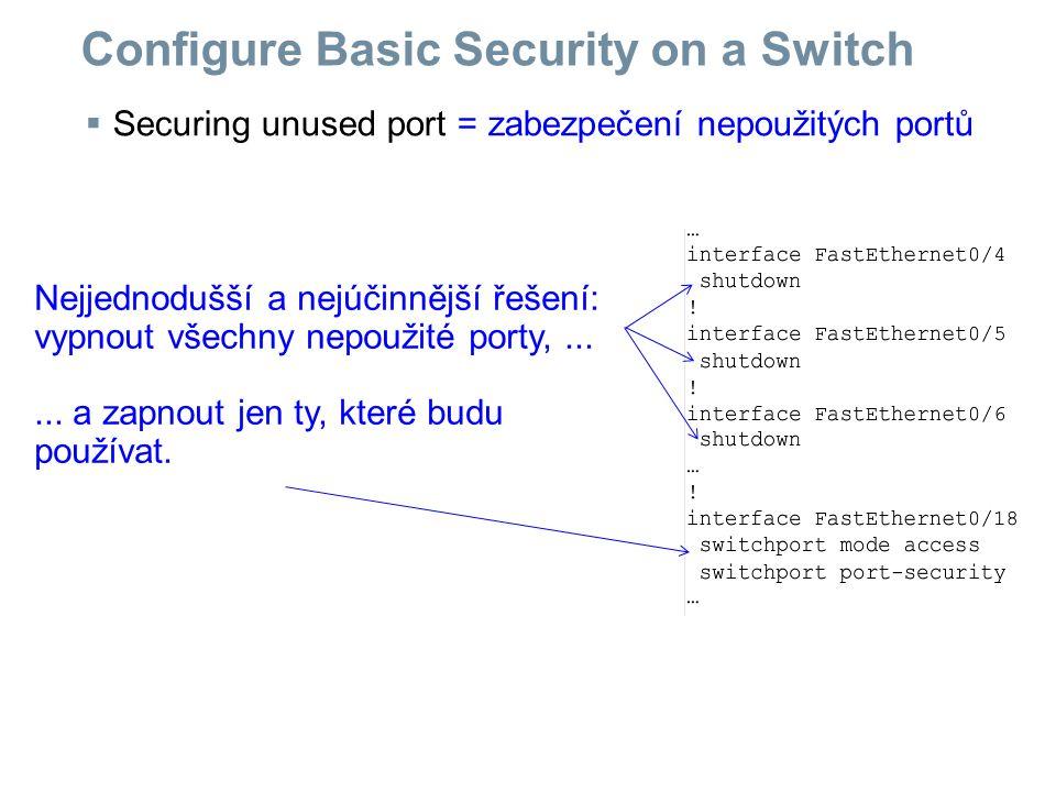  Securing unused port = zabezpečení nepoužitých portů Configure Basic Security on a Switch Nejjednodušší a nejúčinnější řešení: vypnout všechny nepou