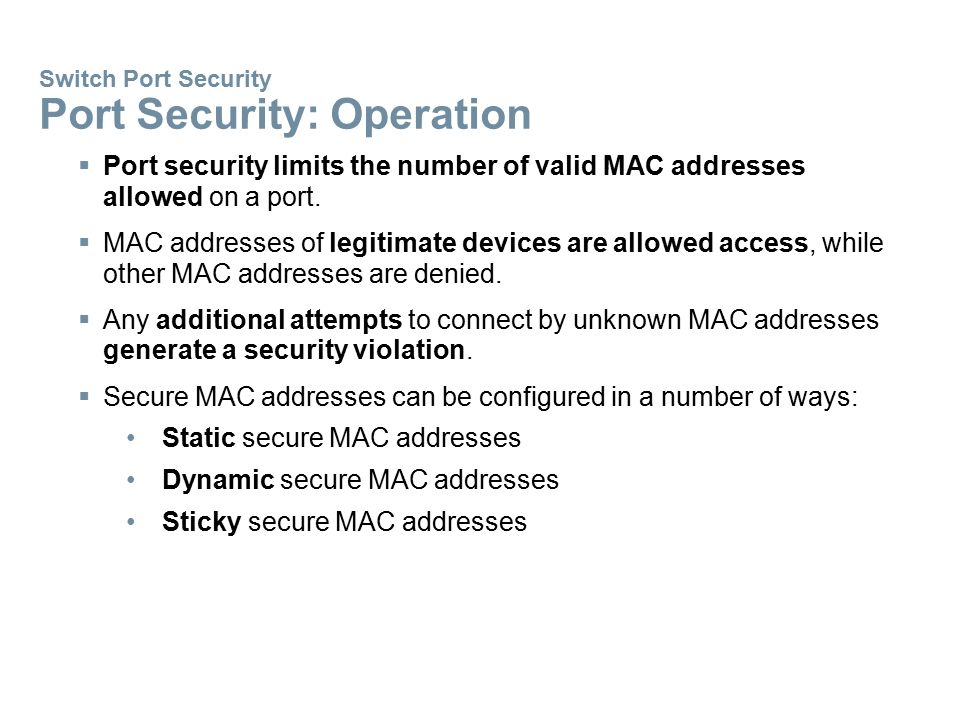 Switch Port Security Port Security: Operation  Port security limits the number of valid MAC addresses allowed on a port.  MAC addresses of legitimat