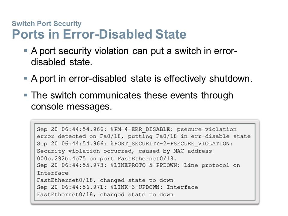 Switch Port Security Ports in Error-Disabled State  A port security violation can put a switch in error- disabled state.  A port in error-disabled s