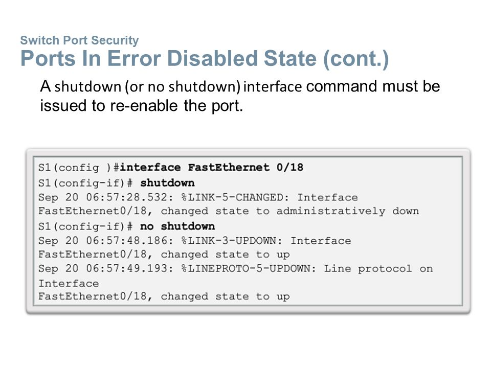 Switch Port Security Ports In Error Disabled State (cont.) A shutdown (or no shutdown) interface command must be issued to re-enable the port.