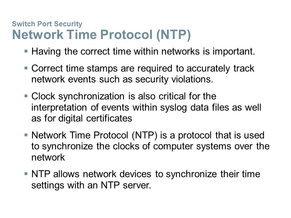 Switch Port Security Network Time Protocol (NTP)  Having the correct time within networks is important.  Correct time stamps are required to accurat