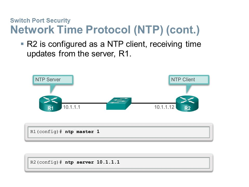 Switch Port Security Network Time Protocol (NTP) (cont.)  R2 is configured as a NTP client, receiving time updates from the server, R1.