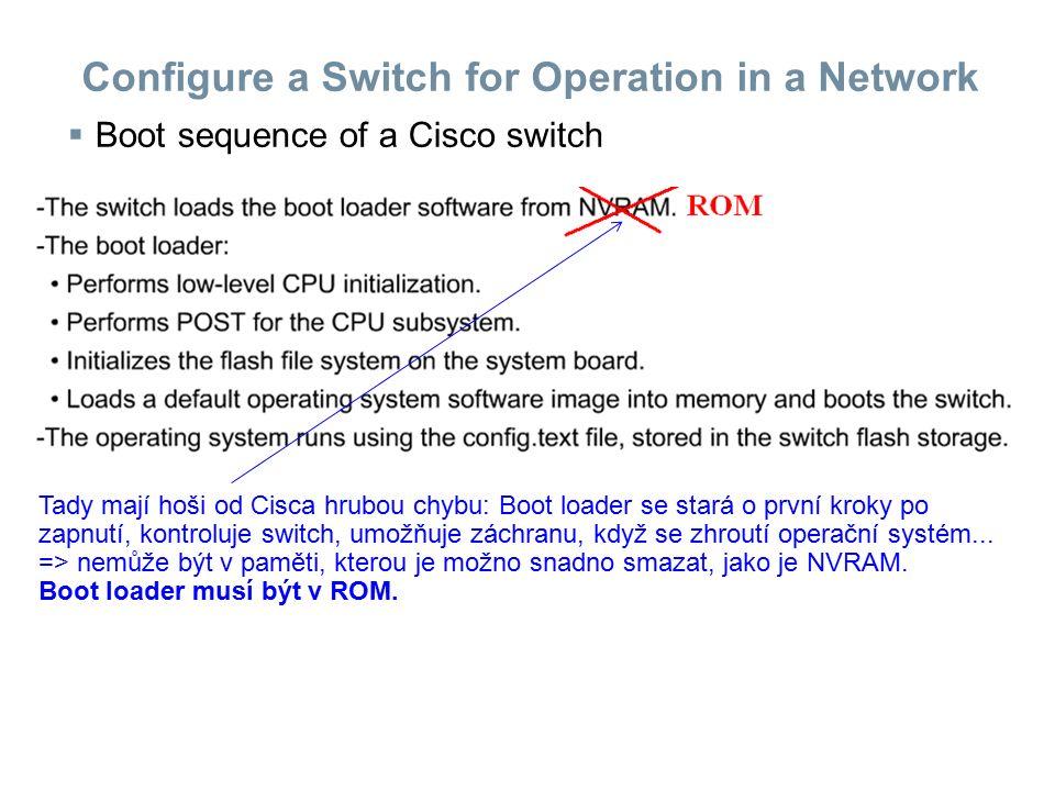 Configure a Switch for Operation in a Network  Boot sequence of a Cisco switch Tady mají hoši od Cisca hrubou chybu: Boot loader se stará o první kro