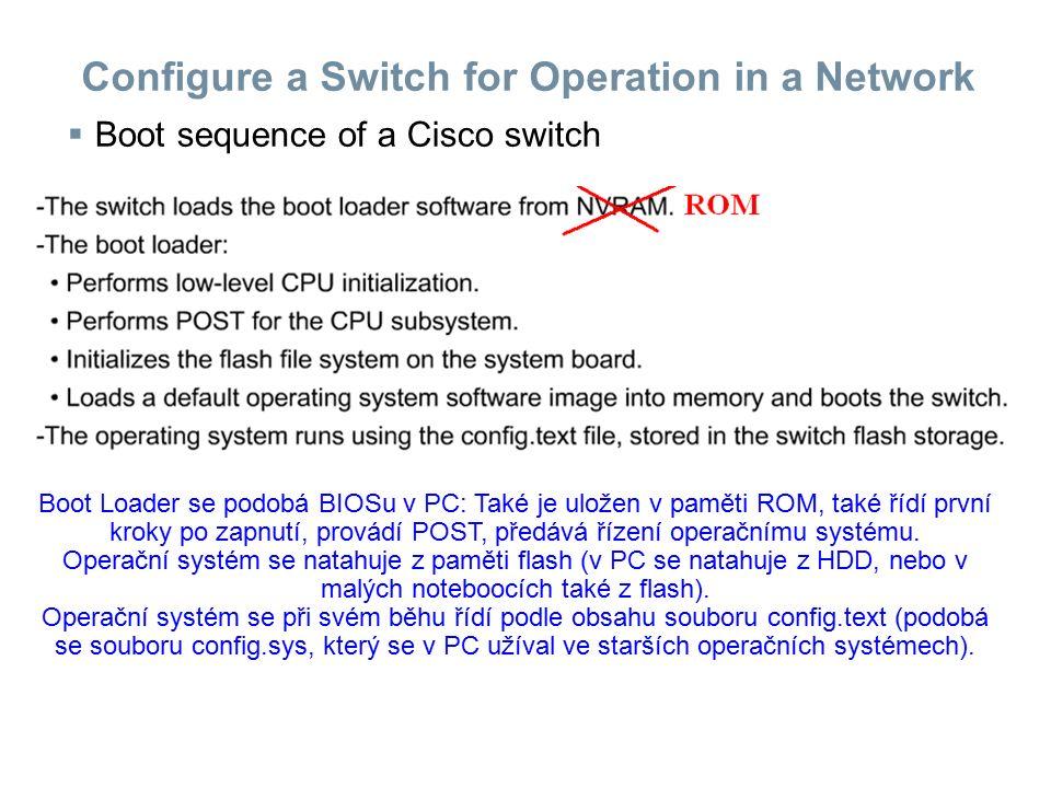 Configure a Switch for Operation in a Network  Boot sequence of a Cisco switch Boot Loader se podobá BIOSu v PC: Také je uložen v paměti ROM, také ří