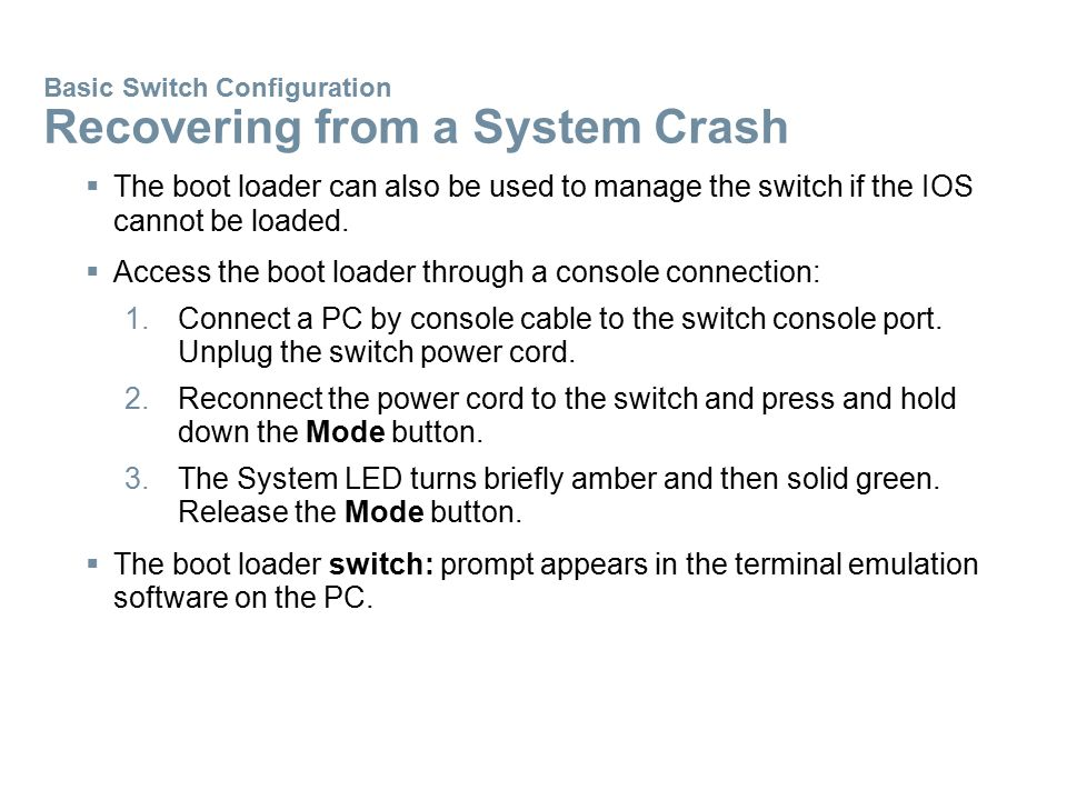 Basic Switch Configuration Recovering from a System Crash  The boot loader can also be used to manage the switch if the IOS cannot be loaded.  Acces