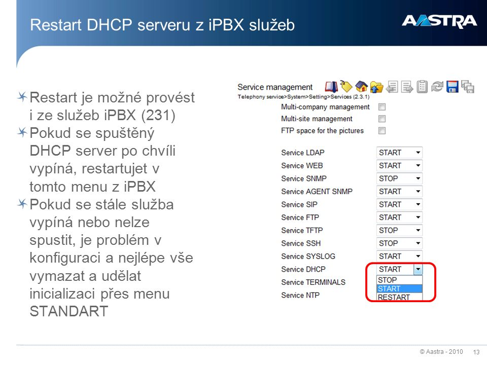 © Aastra - 2010 13 Restart DHCP serveru z iPBX služeb Restart je možné provést i ze služeb iPBX (231) Pokud se spuštěný DHCP server po chvíli vypíná, restartujet v tomto menu z iPBX Pokud se stále služba vypíná nebo nelze spustit, je problém v konfiguraci a nejlépe vše vymazat a udělat inicializaci přes menu STANDART