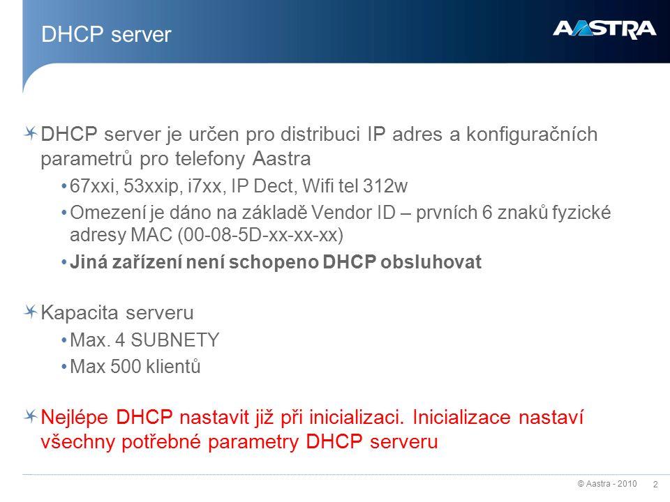 © Aastra - 2010 2 DHCP server DHCP server je určen pro distribuci IP adres a konfiguračních parametrů pro telefony Aastra 67xxi, 53xxip, i7xx, IP Dect, Wifi tel 312w Omezení je dáno na základě Vendor ID – prvních 6 znaků fyzické adresy MAC (00-08-5D-xx-xx-xx) Jiná zařízení není schopeno DHCP obsluhovat Kapacita serveru Max.