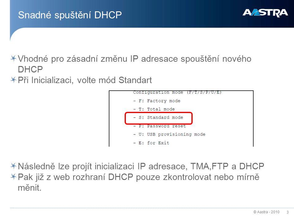 © Aastra - 2010 3 Snadné spuštění DHCP Vhodné pro zásadní změnu IP adresace spouštění nového DHCP Při Inicializaci, volte mód Standart Následně lze projít inicializaci IP adresace, TMA,FTP a DHCP Pak již z web rozhraní DHCP pouze zkontrolovat nebo mírně měnit.