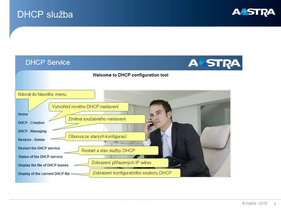 © Aastra - 2010 4 DHCP služba Návrat do hlavního menu Vytvoření nového DHCP nastavení Změna současného nastavení Obnova ze starých konfigurací Restart a stav služby DHCP Zobrazení přiřazených IP adres Zobrazení konfiguračního souboru DHCP