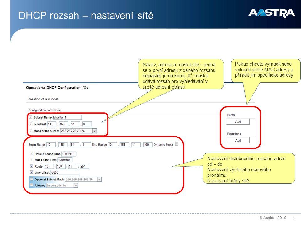 """© Aastra - 2010 9 DHCP rozsah – nastavení sítě Název, adresa a maska sítě – jedná se o první adresu z daného rozsahu nejčastěji je na konci """"0 , maska udává rozsah pro vyhledávání v určité adresní oblasti Nastavení distribučního rozsahu adres od – do Nastavení výchozího časového pronájmu Nastavení brány sítě Pokud chcete vyhradit nebo vyloučit určité MAC adresy a přiřadit jim specifické adresy"""