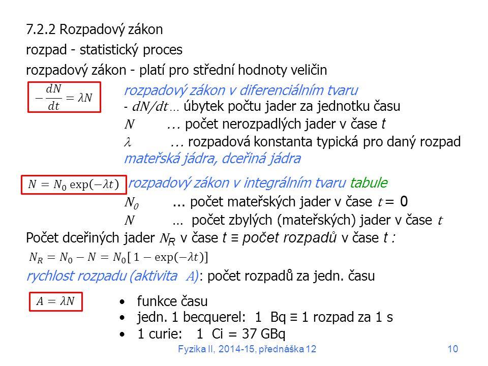 7.2.2 Rozpadový zákon rozpad - statistický proces rozpadový zákon - platí pro střední hodnoty veličin rozpadový zákon v diferenciálním tvaru - dN/dt …