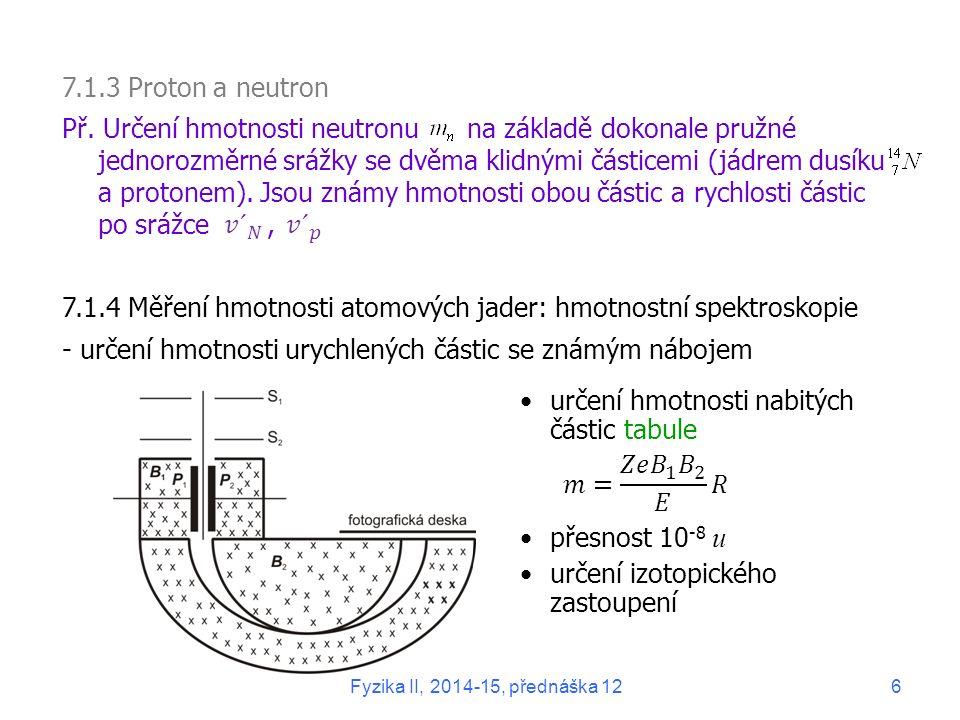 určení hmotnosti nabitých částic tabule přesnost 10 -8 u určení izotopického zastoupení 7.1.3 Proton a neutron Př. Určení hmotnosti neutronu na základ